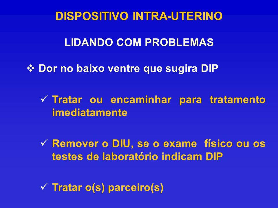 DISPOSITIVO INTRA-UTERINO LIDANDO COM PROBLEMAS Dor no baixo ventre que sugira DIP Tratar ou encaminhar para tratamento imediatamente Remover o DIU, s