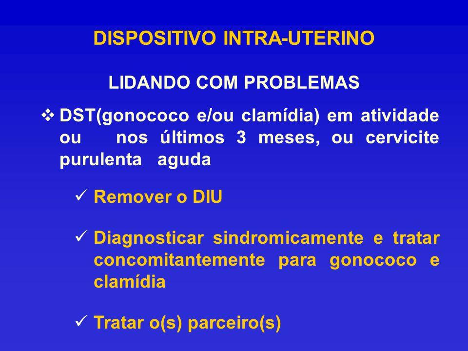 DISPOSITIVO INTRA-UTERINO LIDANDO COM PROBLEMAS DST(gonococo e/ou clamídia) em atividade ou nos últimos 3 meses, ou cervicite purulenta aguda Remover