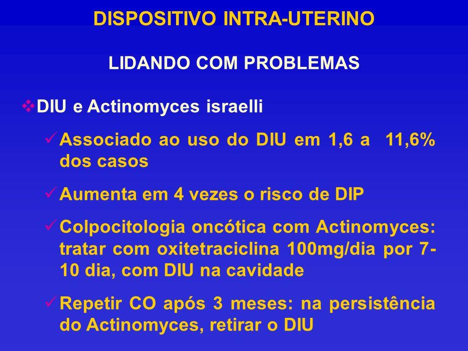 DISPOSITIVO INTRA-UTERINO LIDANDO COM PROBLEMAS DIU e Actinomyces israelli Associado ao uso do DIU em 1,6 a 11,6% dos casos Aumenta em 4 vezes o risco