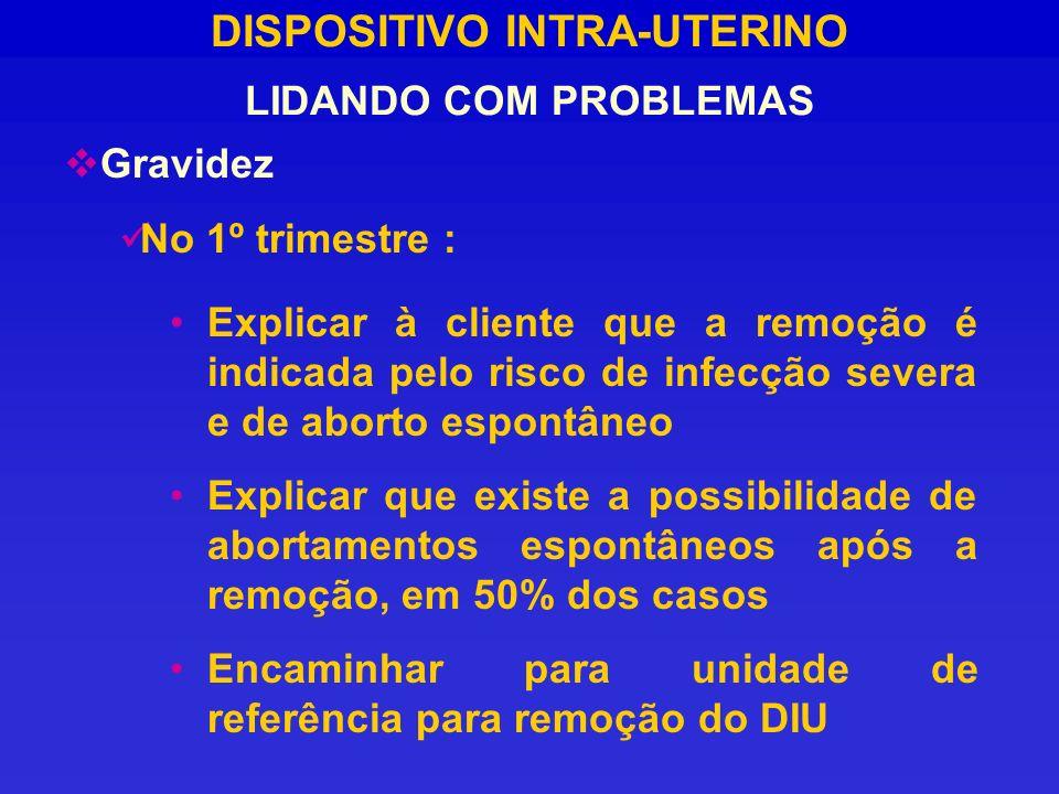 DISPOSITIVO INTRA-UTERINO LIDANDO COM PROBLEMAS Gravidez No 1º trimestre : Explicar à cliente que a remoção é indicada pelo risco de infecção severa e