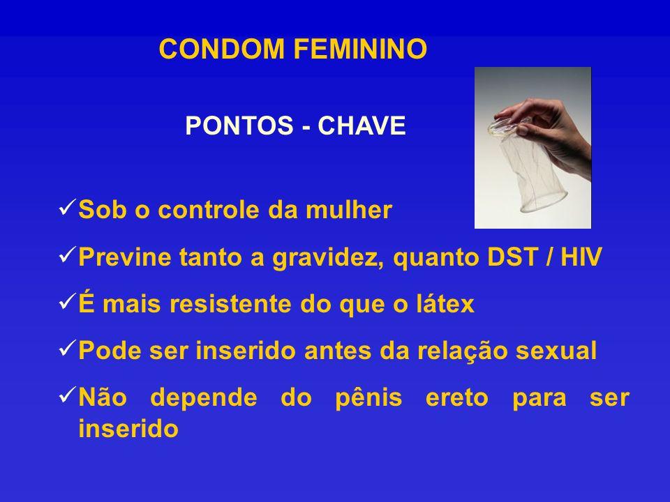 CONDOM FEMININO PONTOS - CHAVE Sob o controle da mulher Previne tanto a gravidez, quanto DST / HIV É mais resistente do que o látex Pode ser inserido