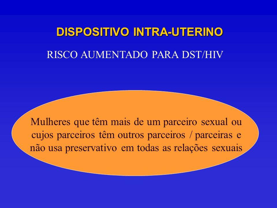 DISPOSITIVO INTRA-UTERINO RISCO AUMENTADO PARA DST/HIV Mulheres que têm mais de um parceiro sexual ou cujos parceiros têm outros parceiros / parceiras