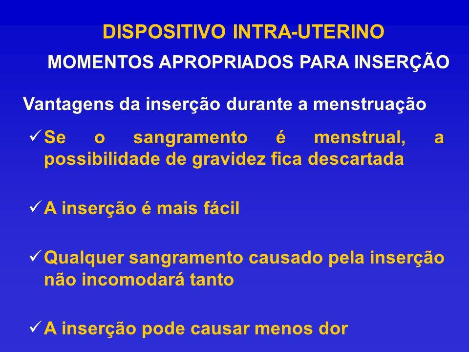 DISPOSITIVO INTRA-UTERINO MOMENTOS APROPRIADOS PARA INSERÇÃO Vantagens da inserção durante a menstruação Se o sangramento é menstrual, a possibilidade