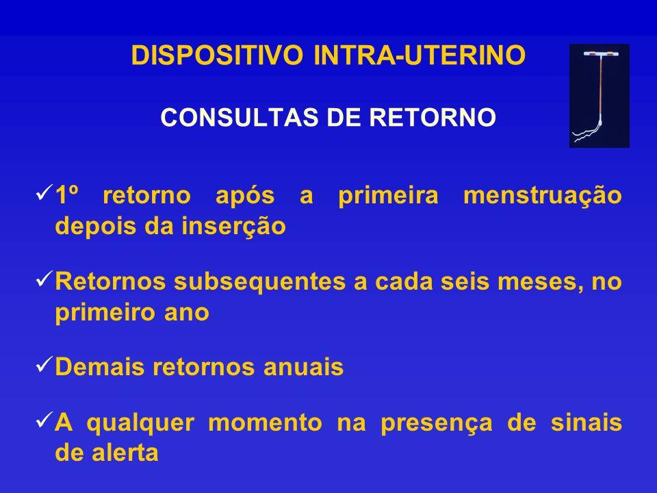DISPOSITIVO INTRA-UTERINO CONSULTAS DE RETORNO 1º retorno após a primeira menstruação depois da inserção Retornos subsequentes a cada seis meses, no p