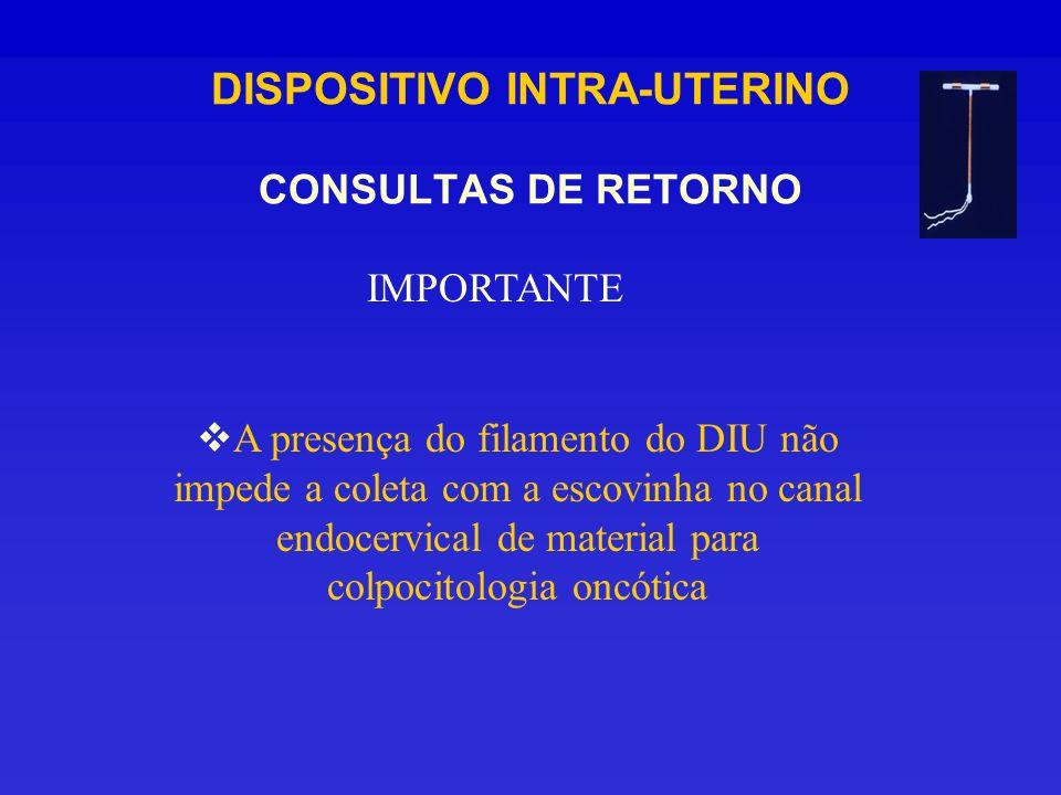 DISPOSITIVO INTRA-UTERINO CONSULTAS DE RETORNO IMPORTANTE A presença do filamento do DIU não impede a coleta com a escovinha no canal endocervical de