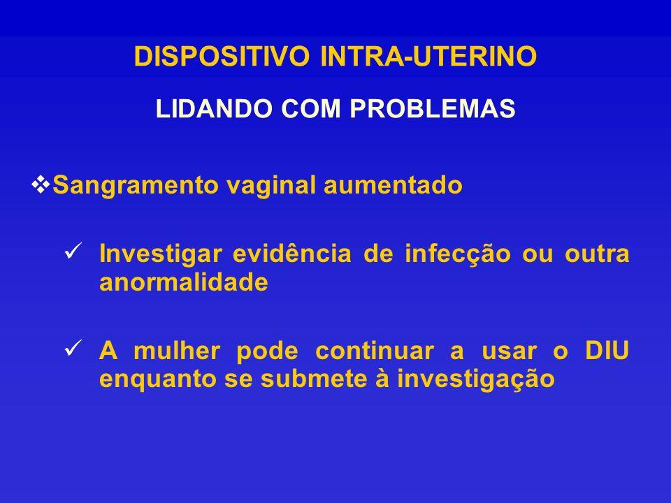 DISPOSITIVO INTRA-UTERINO LIDANDO COM PROBLEMAS Sangramento vaginal aumentado Investigar evidência de infecção ou outra anormalidade A mulher pode con