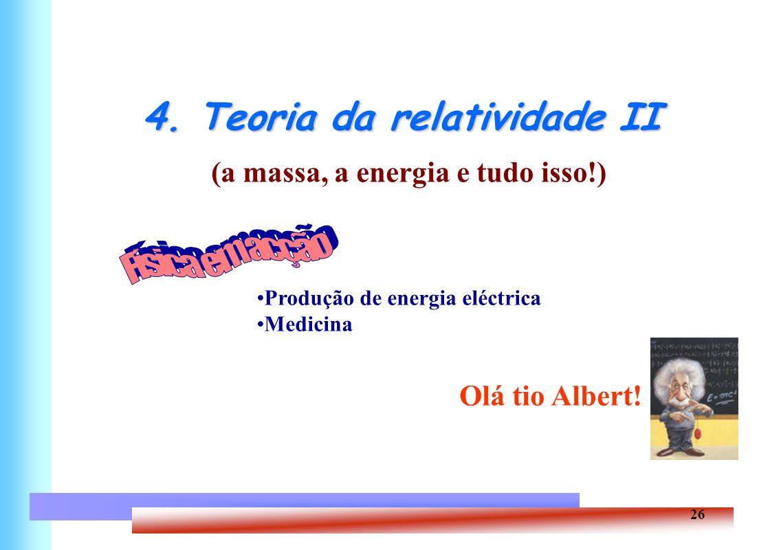 26 4. Teoria da relatividade II (a massa, a energia e tudo isso!) Produção de energia eléctrica Medicina Olá tio Albert!