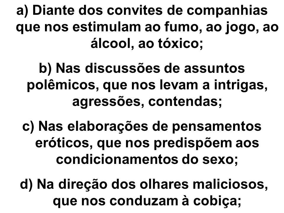a) Diante dos convites de companhias que nos estimulam ao fumo, ao jogo, ao álcool, ao tóxico; b) Nas discussões de assuntos polêmicos, que nos levam