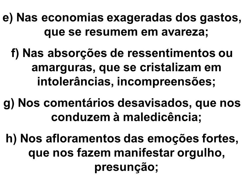 e) Nas economias exageradas dos gastos, que se resumem em avareza; f) Nas absorções de ressentimentos ou amarguras, que se cristalizam em intolerância