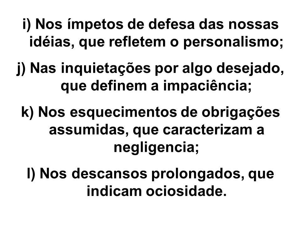 i) Nos ímpetos de defesa das nossas idéias, que refletem o personalismo; j) Nas inquietações por algo desejado, que definem a impaciência; k) Nos esqu