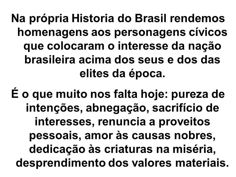 Na própria Historia do Brasil rendemos homenagens aos personagens cívicos que colocaram o interesse da nação brasileira acima dos seus e dos das elite