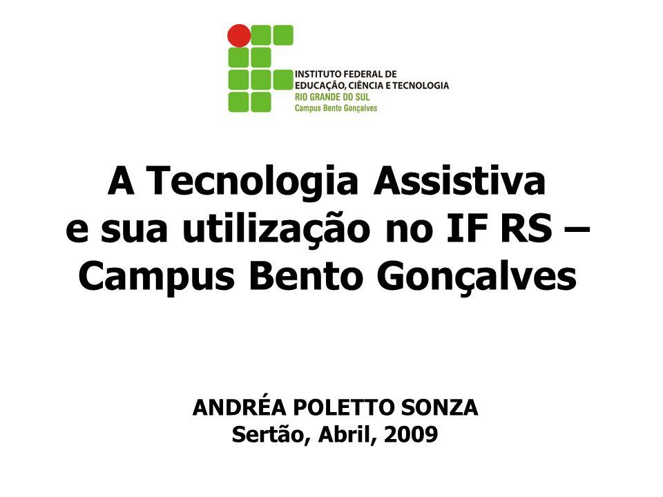A Tecnologia Assistiva e sua utilização no IF RS – Campus Bento Gonçalves ANDRÉA POLETTO SONZA Sertão, Abril, 2009