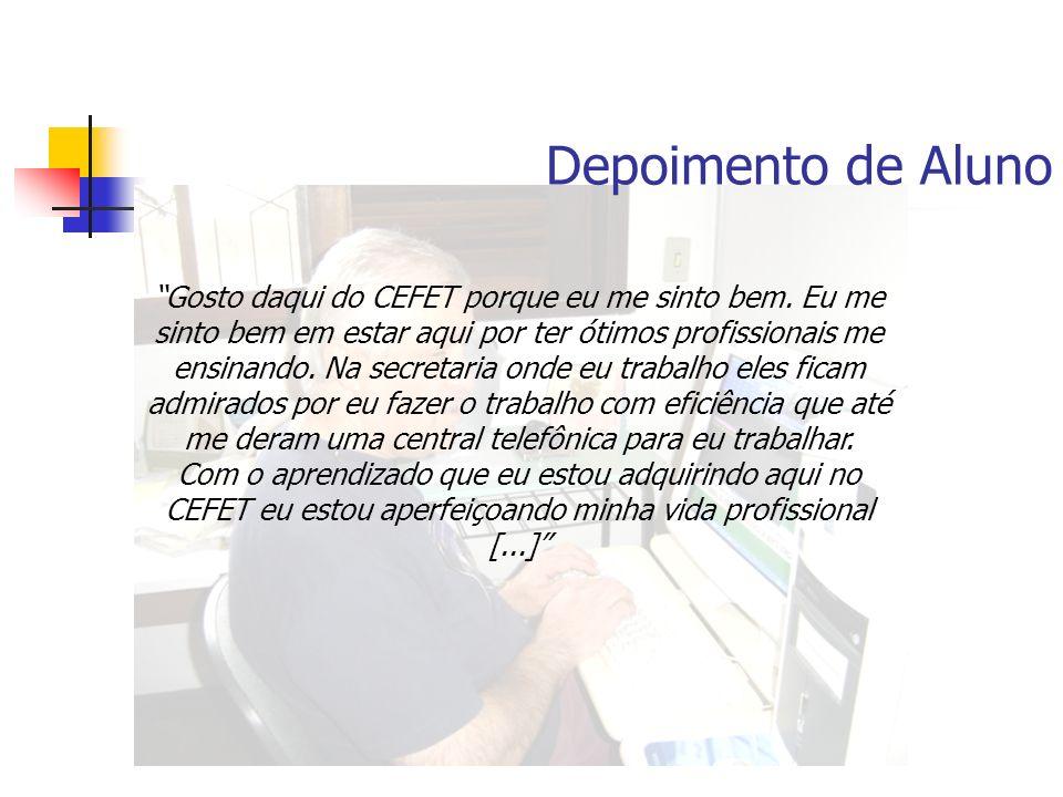 Depoimento de Aluno Gosto daqui do CEFET porque eu me sinto bem. Eu me sinto bem em estar aqui por ter ótimos profissionais me ensinando. Na secretari