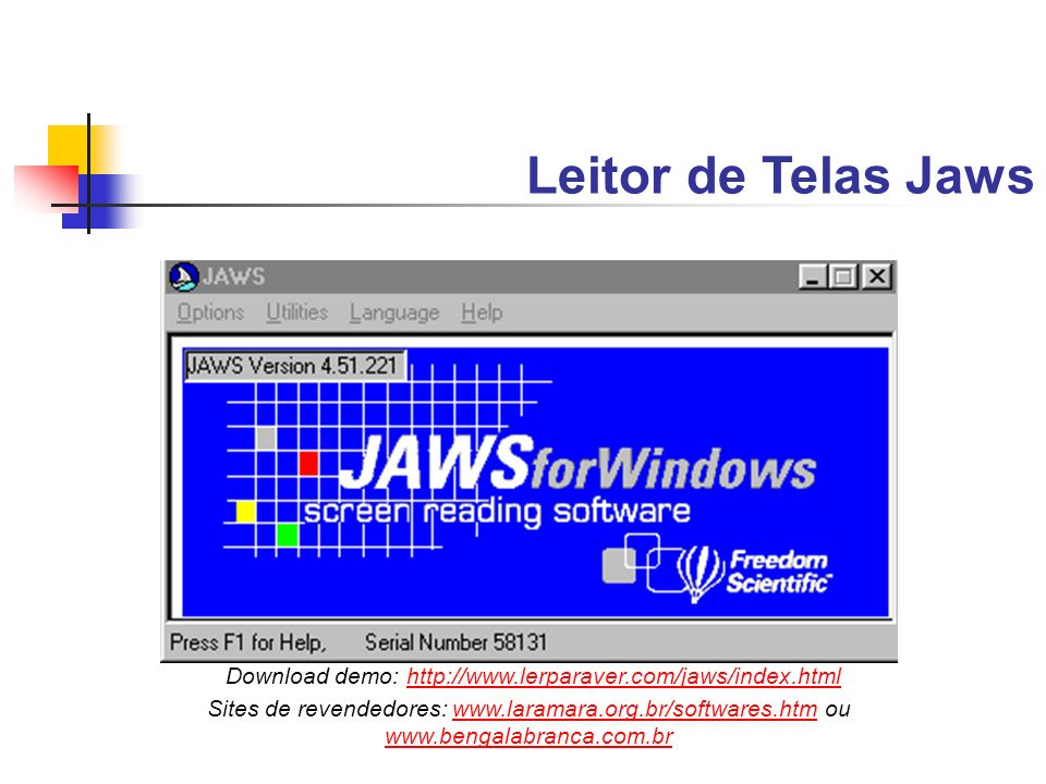 Leitor de Telas Jaws Download demo: http://www.lerparaver.com/jaws/index.htmlhttp://www.lerparaver.com/jaws/index.html Sites de revendedores: www.lara