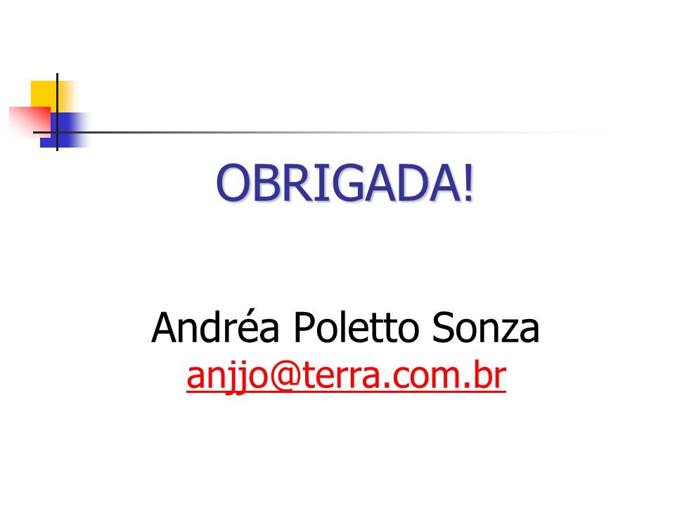 OBRIGADA! OBRIGADA! Andréa Poletto Sonza anjjo@terra.com.br anjjo@terra.com.br