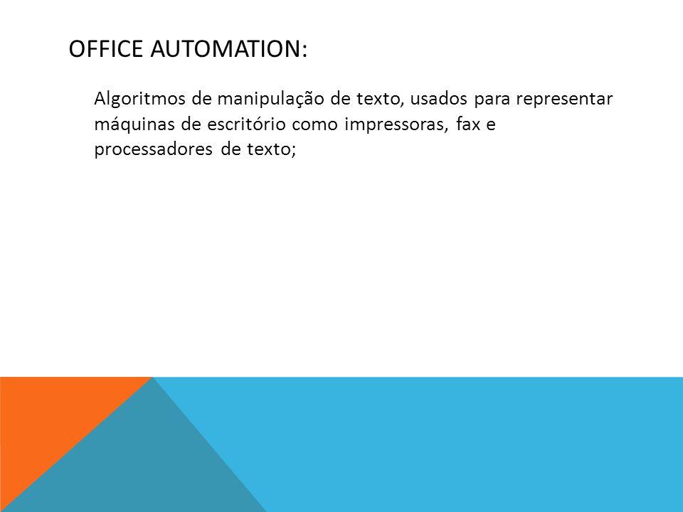 OFFICE AUTOMATION: Algoritmos de manipulação de texto, usados para representar máquinas de escritório como impressoras, fax e processadores de texto;