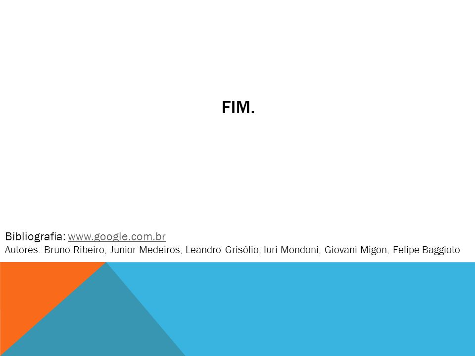 FIM. Bibliografia: www.google.com.brwww.google.com.br Autores: Bruno Ribeiro, Junior Medeiros, Leandro Grisólio, Iuri Mondoni, Giovani Migon, Felipe B
