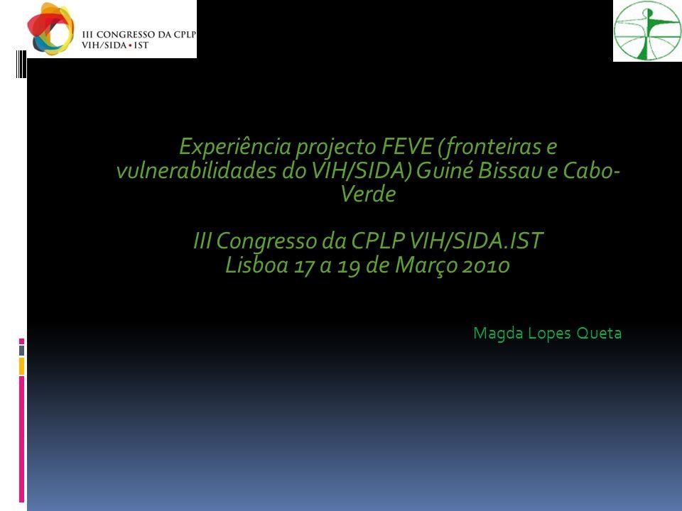 Experiência projecto FEVE (fronteiras e vulnerabilidades do VIH/SIDA) Guiné Bissau e Cabo- Verde III Congresso da CPLP VIH/SIDA.IST Lisboa 17 a 19 de