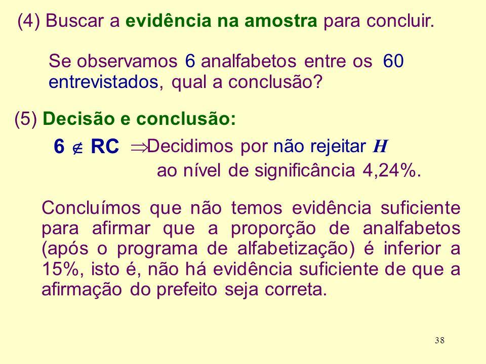 (5) Decisão e conclusão: (4) Buscar a evidência na amostra para concluir. Se observamos 6 analfabetos entre os 60 entrevistados, qual a conclusão? 6 R