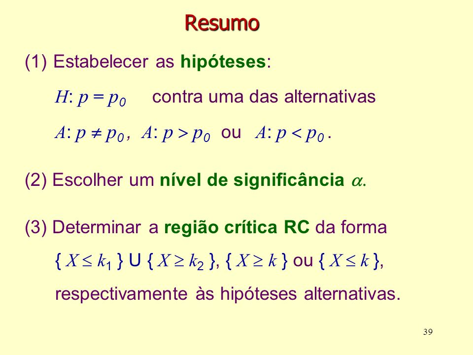 Resumo (1) Estabelecer as hipóteses: H : p = p 0 contra uma das alternativas A : p p 0, A : p p 0 ou A : p p 0. (2) Escolher um nível de significância