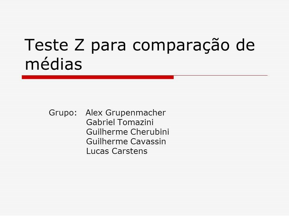 Teste Z para comparação de médias Grupo: Alex Grupenmacher Gabriel Tomazini Guilherme Cherubini Guilherme Cavassin Lucas Carstens