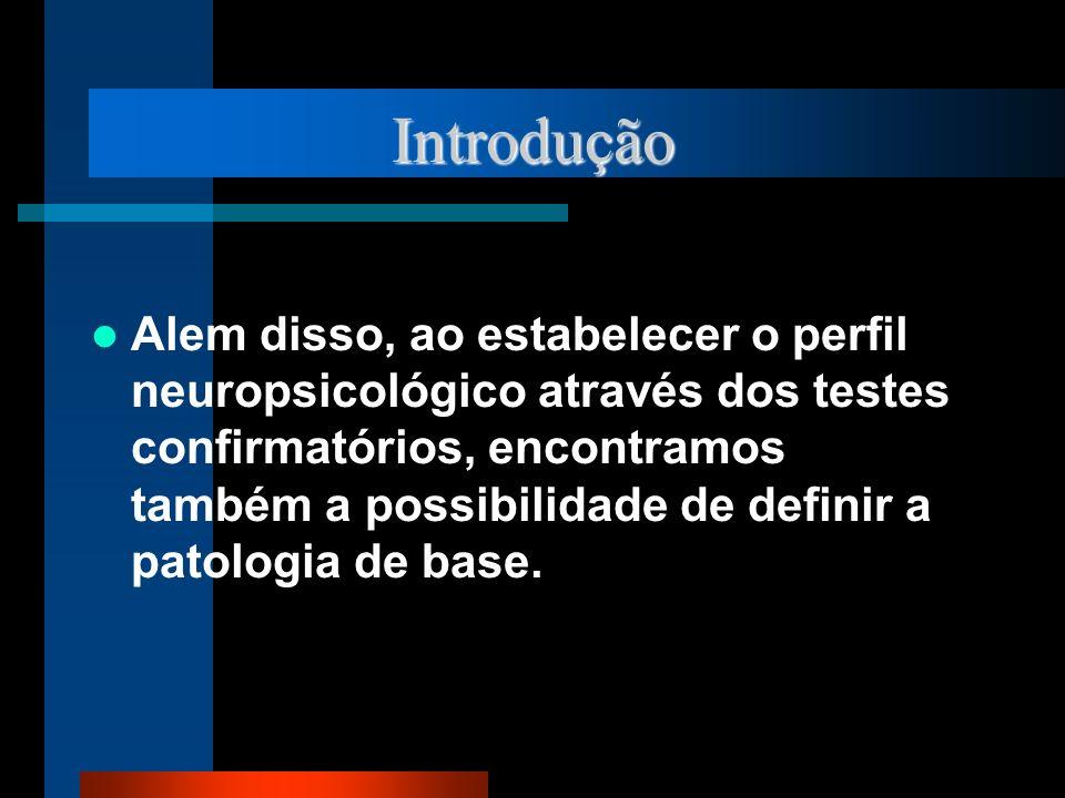 Introdução Alem disso, ao estabelecer o perfil neuropsicológico através dos testes confirmatórios, encontramos também a possibilidade de definir a pat