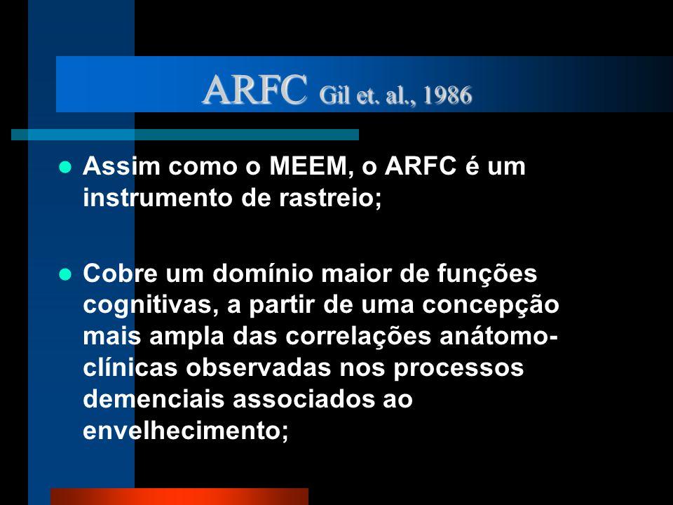 ARFC Gil et. al., 1986 Assim como o MEEM, o ARFC é um instrumento de rastreio; Cobre um domínio maior de funções cognitivas, a partir de uma concepção