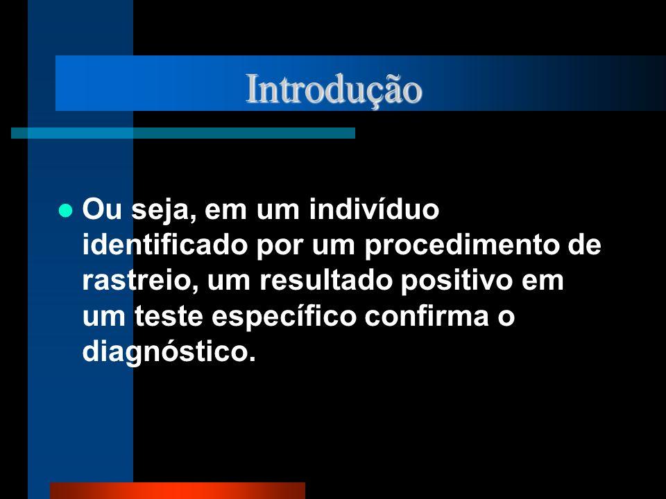 Introdução Ou seja, em um indivíduo identificado por um procedimento de rastreio, um resultado positivo em um teste específico confirma o diagnóstico.