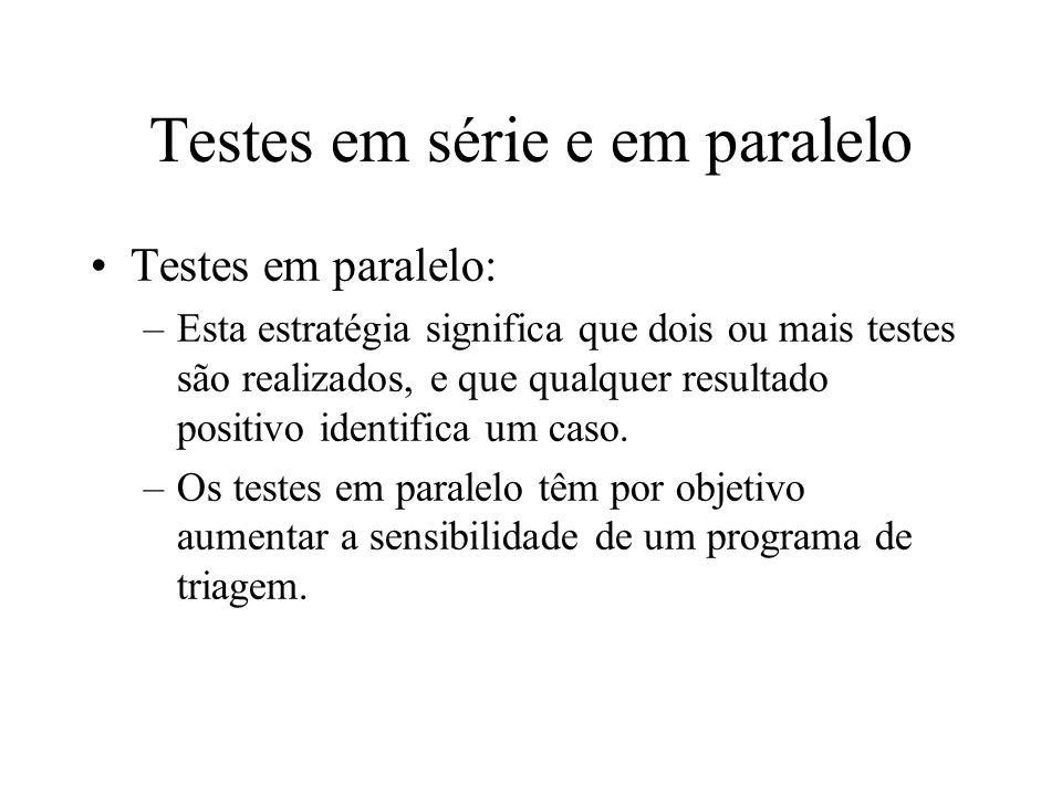 Testes em série e em paralelo Testes em paralelo: –Esta estratégia significa que dois ou mais testes são realizados, e que qualquer resultado positivo