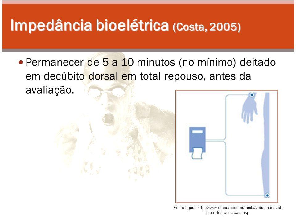 Impedância bioelétrica (Costa, 2005) Permanecer de 5 a 10 minutos (no mínimo) deitado em decúbito dorsal em total repouso, antes da avaliação.