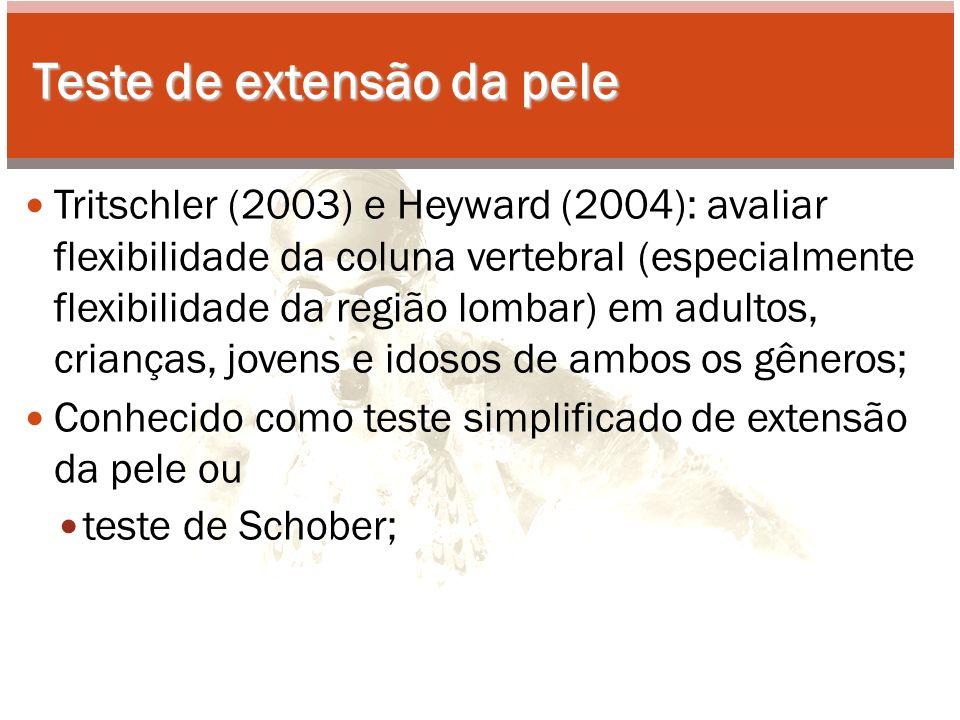 Teste de extensão da pele Tritschler (2003) e Heyward (2004): avaliar flexibilidade da coluna vertebral (especialmente flexibilidade da região lombar) em adultos, crianças, jovens e idosos de ambos os gêneros; Conhecido como teste simplificado de extensão da pele ou teste de Schober;