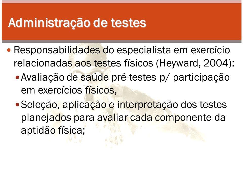Administração de testes Responsabilidades do especialista em exercício relacionadas aos testes físicos (Heyward, 2004): Avaliação de saúde pré-testes p/ participação em exercícios físicos, Seleção, aplicação e interpretação dos testes planejados para avaliar cada componente da aptidão física;