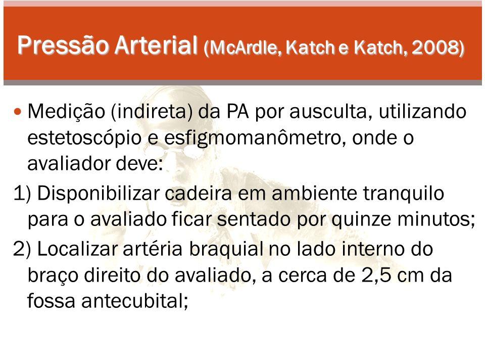 Pressão Arterial (McArdle, Katch e Katch, 2008) Medição (indireta) da PA por ausculta, utilizando estetoscópio e esfigmomanômetro, onde o avaliador deve: 1) Disponibilizar cadeira em ambiente tranquilo para o avaliado ficar sentado por quinze minutos; 2) Localizar artéria braquial no lado interno do braço direito do avaliado, a cerca de 2,5 cm da fossa antecubital;