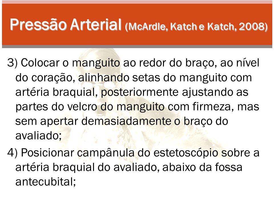 Pressão Arterial (McArdle, Katch e Katch, 2008) 3) Colocar o manguito ao redor do braço, ao nível do coração, alinhando setas do manguito com artéria braquial, posteriormente ajustando as partes do velcro do manguito com firmeza, mas sem apertar demasiadamente o braço do avaliado; 4) Posicionar campânula do estetoscópio sobre a artéria braquial do avaliado, abaixo da fossa antecubital;