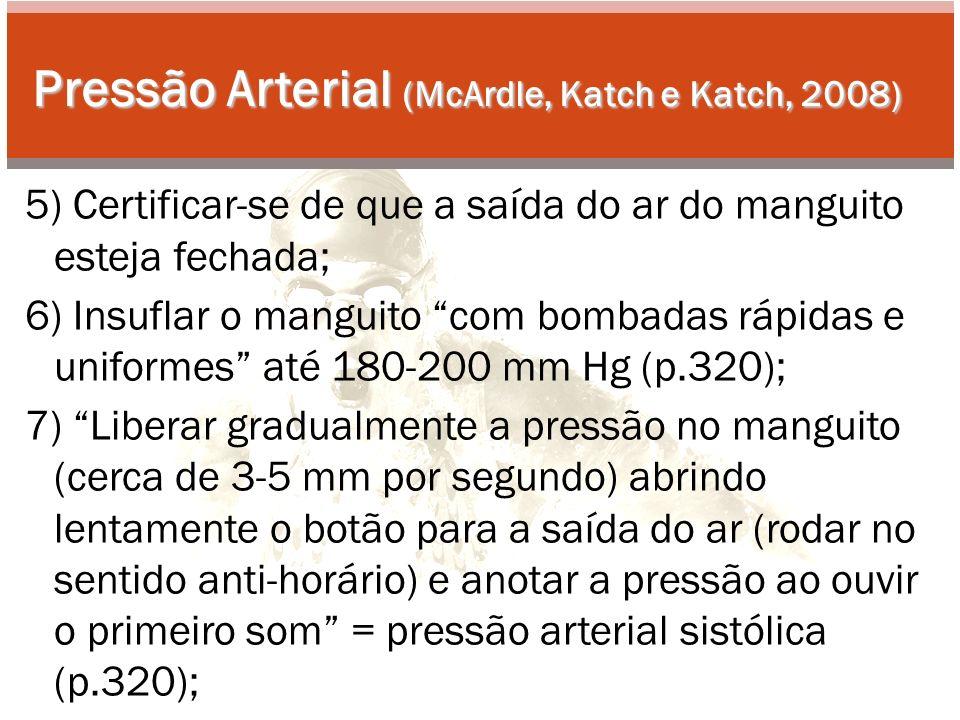 Pressão Arterial (McArdle, Katch e Katch, 2008) 5) Certificar-se de que a saída do ar do manguito esteja fechada; 6) Insuflar o manguito com bombadas rápidas e uniformes até 180-200 mm Hg (p.320); 7) Liberar gradualmente a pressão no manguito (cerca de 3-5 mm por segundo) abrindo lentamente o botão para a saída do ar (rodar no sentido anti-horário) e anotar a pressão ao ouvir o primeiro som = pressão arterial sistólica (p.320);