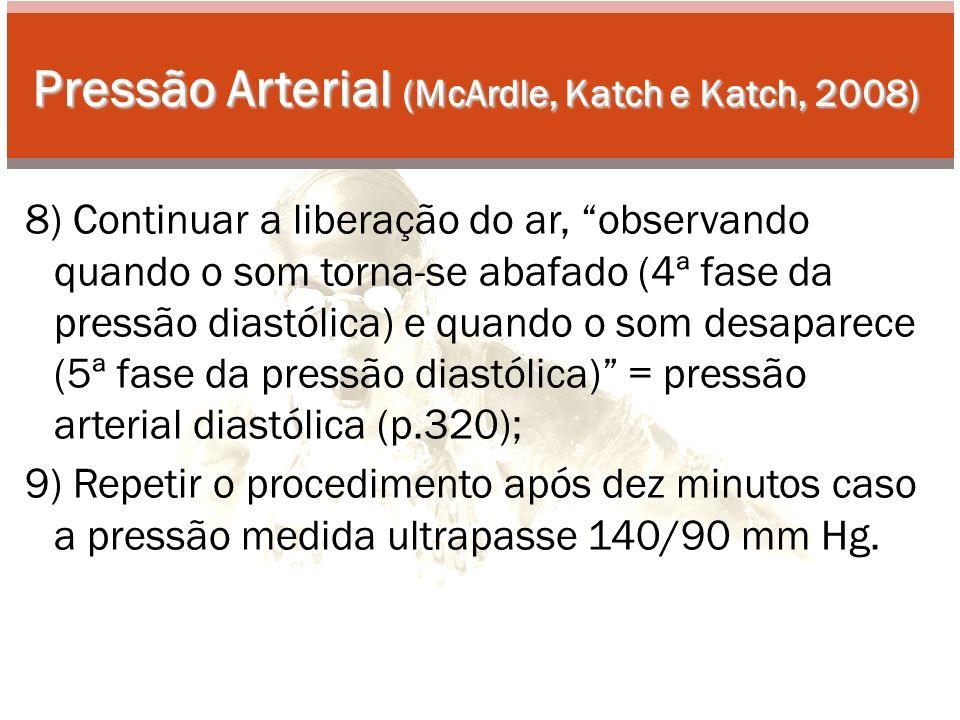 Pressão Arterial (McArdle, Katch e Katch, 2008) 8) Continuar a liberação do ar, observando quando o som torna-se abafado (4ª fase da pressão diastólica) e quando o som desaparece (5ª fase da pressão diastólica) = pressão arterial diastólica (p.320); 9) Repetir o procedimento após dez minutos caso a pressão medida ultrapasse 140/90 mm Hg.
