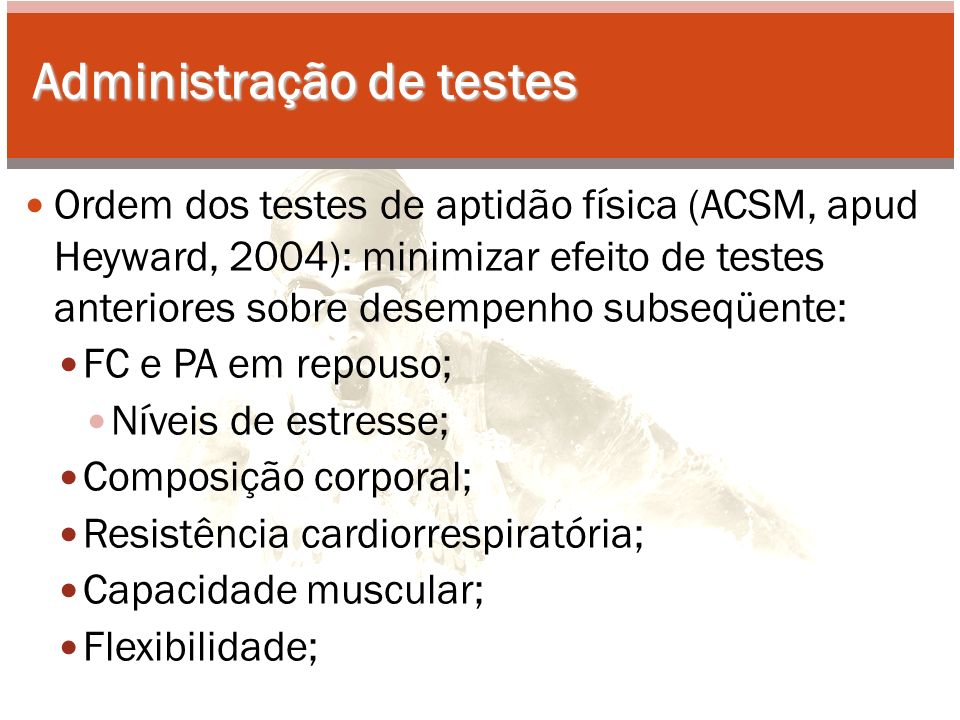Administração de testes Ordem dos testes de aptidão física (ACSM, apud Heyward, 2004): minimizar efeito de testes anteriores sobre desempenho subseqüente: FC e PA em repouso; Níveis de estresse; Composição corporal; Resistência cardiorrespiratória; Capacidade muscular; Flexibilidade;