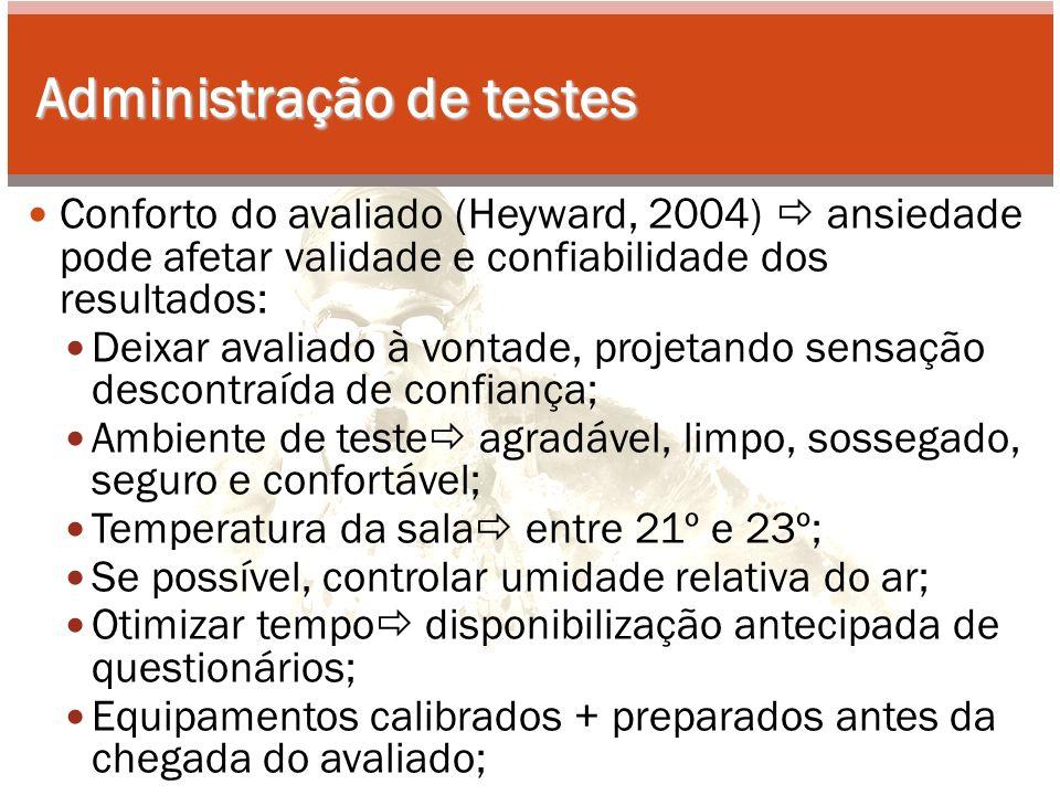 Administração de testes Conforto do avaliado (Heyward, 2004) ansiedade pode afetar validade e confiabilidade dos resultados: Deixar avaliado à vontade, projetando sensação descontraída de confiança; Ambiente de teste agradável, limpo, sossegado, seguro e confortável; Temperatura da sala entre 21º e 23º; Se possível, controlar umidade relativa do ar; Otimizar tempo disponibilização antecipada de questionários; Equipamentos calibrados + preparados antes da chegada do avaliado;