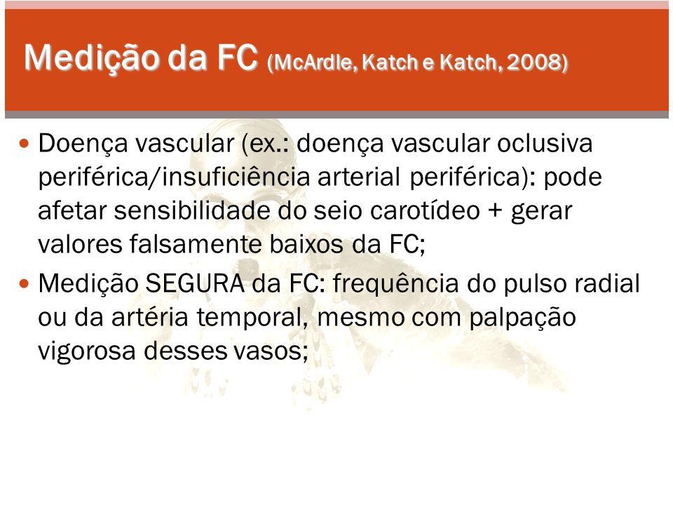 Medição da FC (McArdle, Katch e Katch, 2008) Doença vascular (ex.: doença vascular oclusiva periférica/insuficiência arterial periférica): pode afetar sensibilidade do seio carotídeo + gerar valores falsamente baixos da FC; Medição SEGURA da FC: frequência do pulso radial ou da artéria temporal, mesmo com palpação vigorosa desses vasos;
