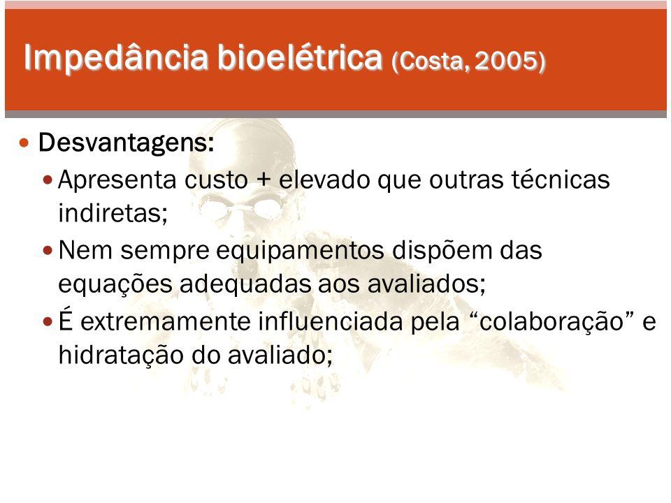 Impedância bioelétrica (Costa, 2005) Desvantagens: Apresenta custo + elevado que outras técnicas indiretas; Nem sempre equipamentos dispõem das equações adequadas aos avaliados; É extremamente influenciada pela colaboração e hidratação do avaliado;