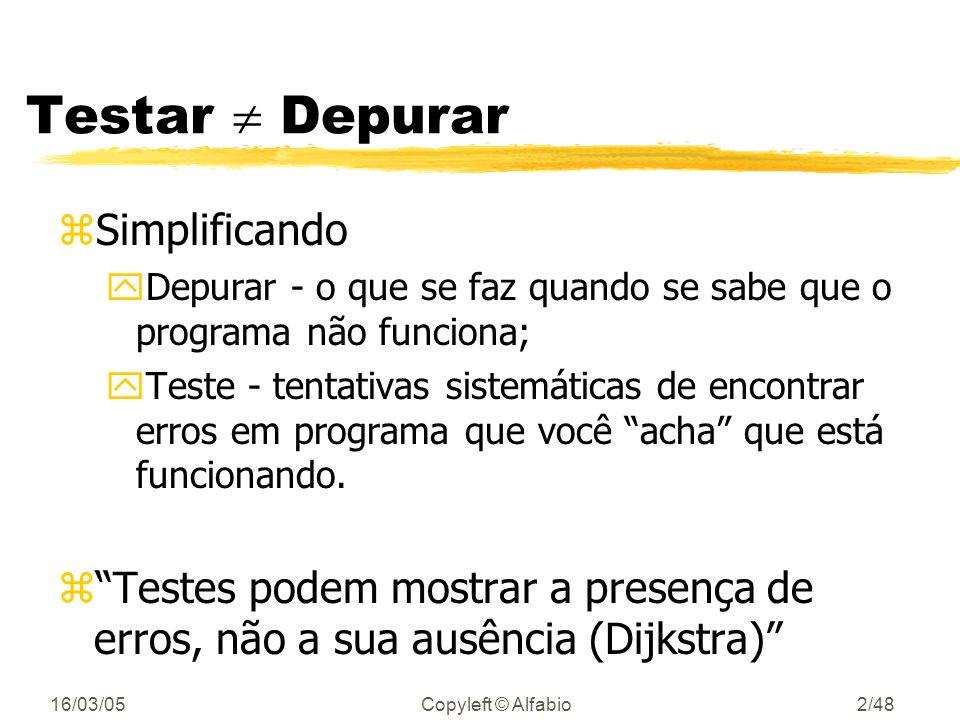 16/03/05Copyleft © Alfabio2/48 Testar Depurar zSimplificando yDepurar - o que se faz quando se sabe que o programa não funciona; yTeste - tentativas sistemáticas de encontrar erros em programa que você acha que está funcionando.