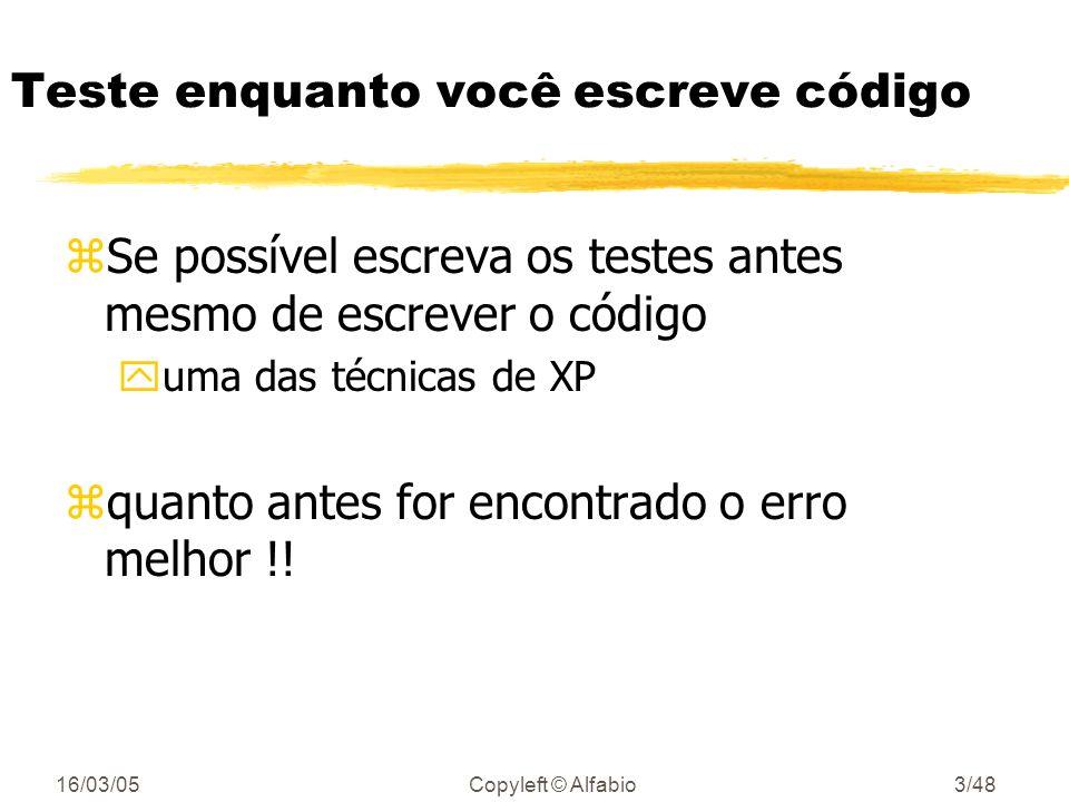 16/03/05Copyleft © Alfabio3/48 Teste enquanto você escreve código zSe possível escreva os testes antes mesmo de escrever o código yuma das técnicas de XP zquanto antes for encontrado o erro melhor !!