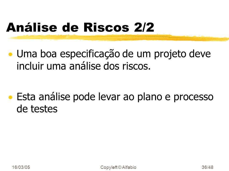 16/03/05Copyleft © Alfabio35/48 Análise de Riscos 1/2 Análise de Riscos ajuda a planejar quais testes devem ser feitos Um risco - ameaça ao sucesso de um projeto riscos do gerenciamento do projeto testes não ajudam muito riscos do negócio testes da funcionalidade riscos técnicos testes de unidades, das classes, componentes, etc.