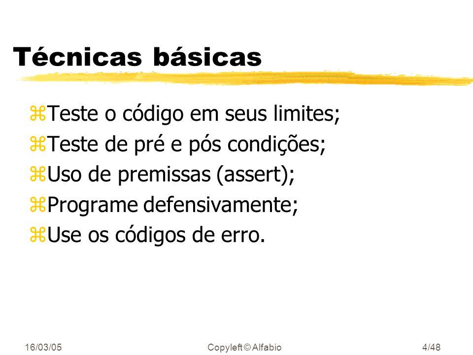 16/03/05Copyleft © Alfabio4/48 Técnicas básicas zTeste o código em seus limites; zTeste de pré e pós condições; zUso de premissas (assert); zPrograme defensivamente; zUse os códigos de erro.