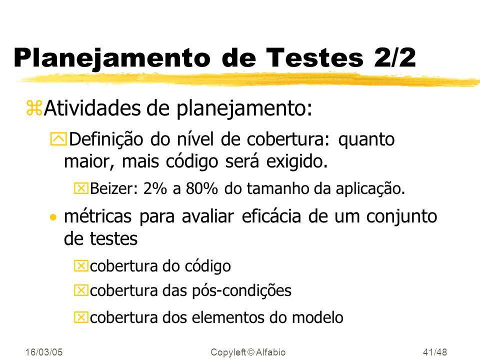 16/03/05Copyleft © Alfabio40/48 Planejamento de Testes 1/2 zMuitas vezes é esquecido ou não é considerado pelos gerentes de projeto zAtividades de planejamento: yEscalonamento das atividades de testes yEstimativas de custo, tempo e pessoal necessário para realizar os testes yEquipamento necessário