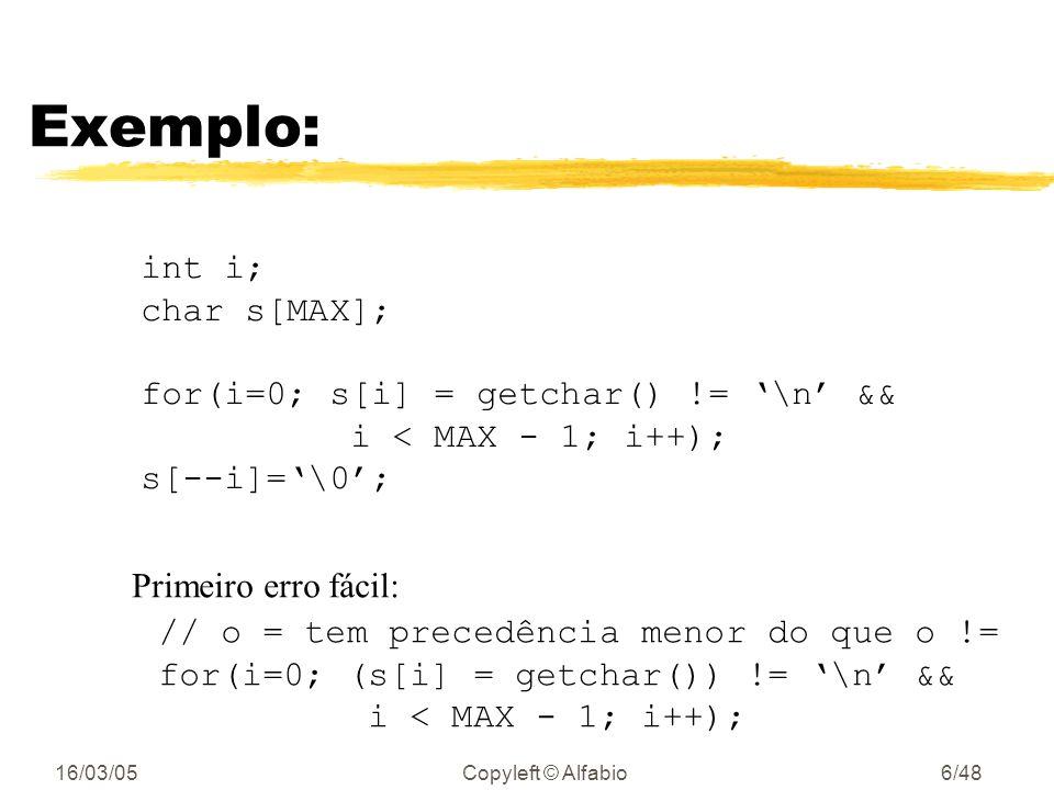 16/03/05Copyleft © Alfabio6/48 Exemplo: int i; char s[MAX]; for(i=0; s[i] = getchar() != \n && i < MAX - 1; i++); s[--i]=\0; Primeiro erro fácil: // o = tem precedência menor do que o != for(i=0; (s[i] = getchar()) != \n && i < MAX - 1; i++);
