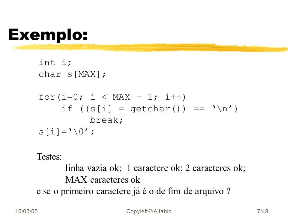 16/03/05Copyleft © Alfabio6/48 Exemplo: int i; char s[MAX]; for(i=0; s[i] = getchar() != \n && i < MAX - 1; i++); s[--i]=\0; Primeiro erro fácil: // o