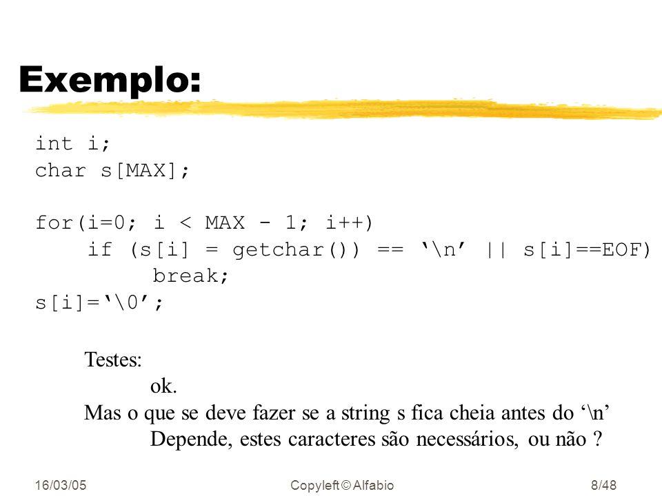 16/03/05Copyleft © Alfabio7/48 Exemplo: int i; char s[MAX]; for(i=0; i < MAX - 1; i++) if ((s[i] = getchar()) == \n) break; s[i]=\0; Testes: linha vazia ok; 1 caractere ok; 2 caracteres ok; MAX caracteres ok e se o primeiro caractere já é o de fim de arquivo