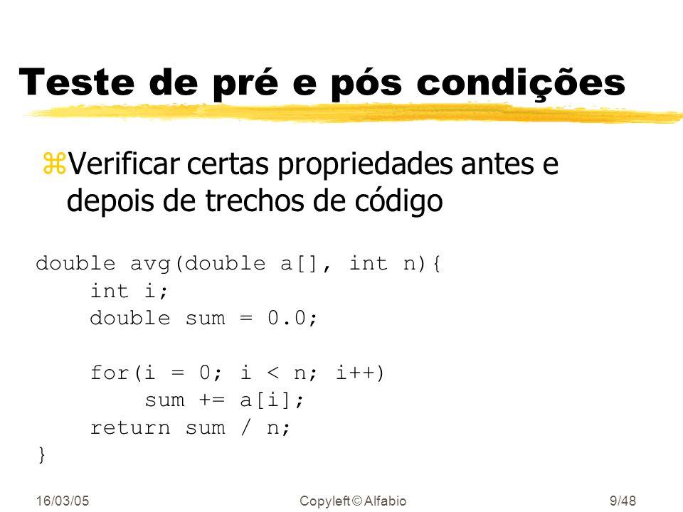 16/03/05Copyleft © Alfabio9/48 Teste de pré e pós condições zVerificar certas propriedades antes e depois de trechos de código double avg(double a[], int n){ int i; double sum = 0.0; for(i = 0; i < n; i++) sum += a[i]; return sum / n; }
