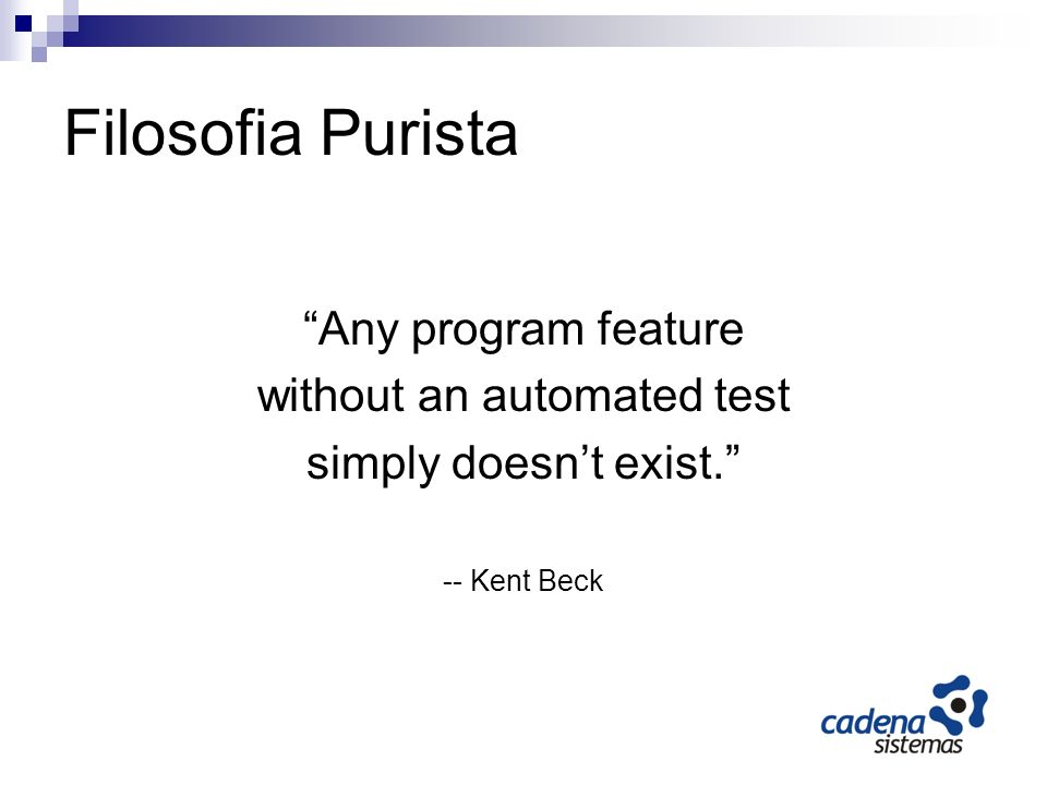 Filosofia Purista Any program feature without an automated test simply doesnt exist. -- Kent Beck